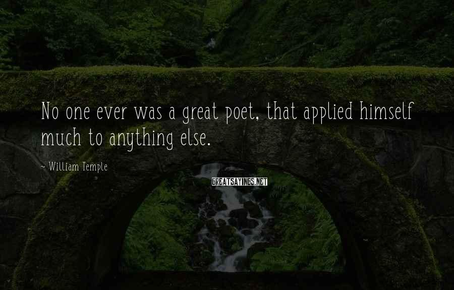 William Temple Sayings: No one ever was a great poet, that applied himself much to anything else.