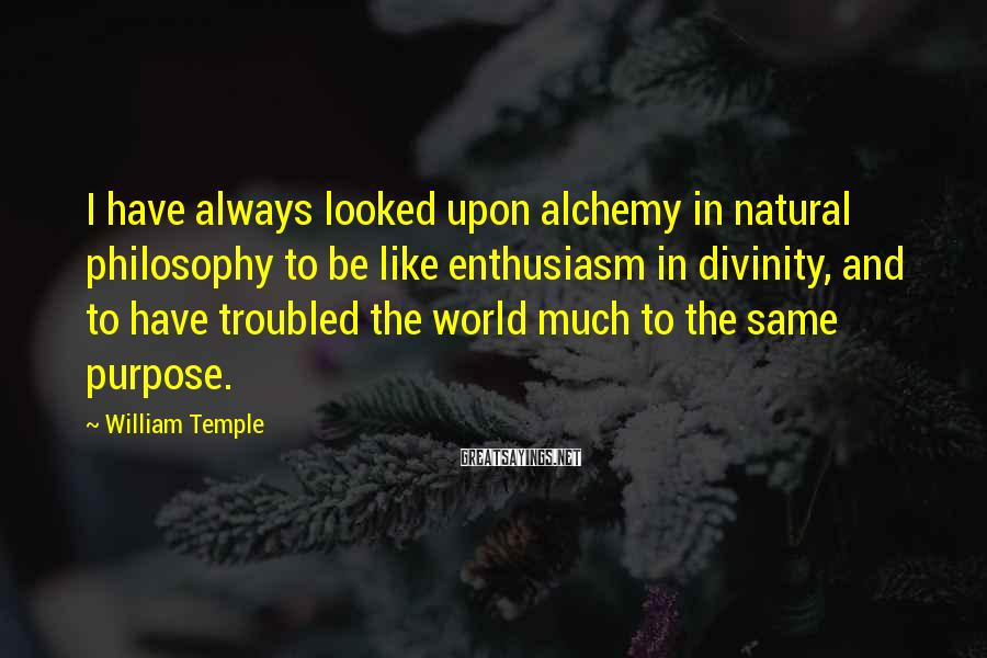 William Temple Sayings: I have always looked upon alchemy in natural philosophy to be like enthusiasm in divinity,