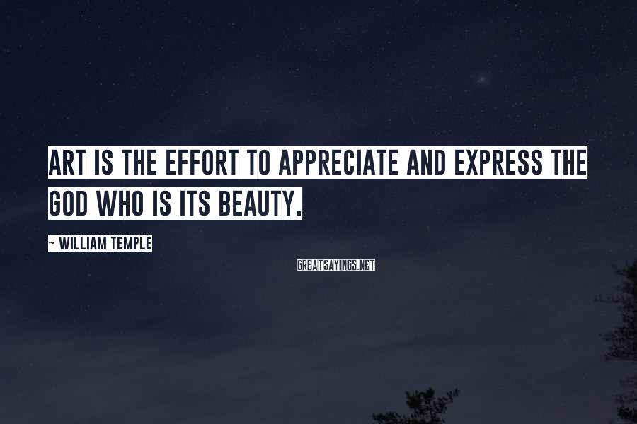 William Temple Sayings: Art is the effort to appreciate and express the God who is its Beauty.