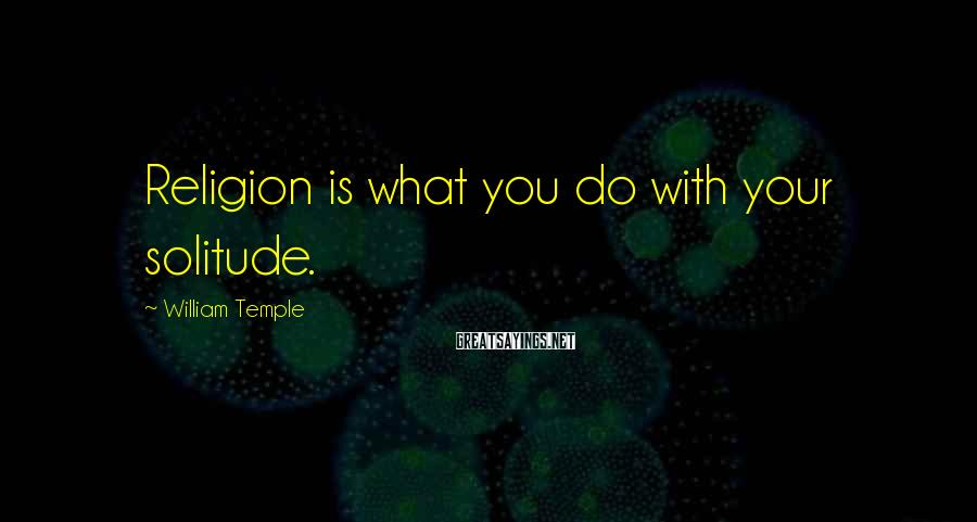 William Temple Sayings: Religion is what you do with your solitude.