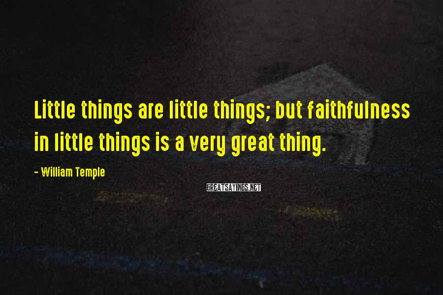 William Temple Sayings: Little things are little things; but faithfulness in little things is a very great thing.