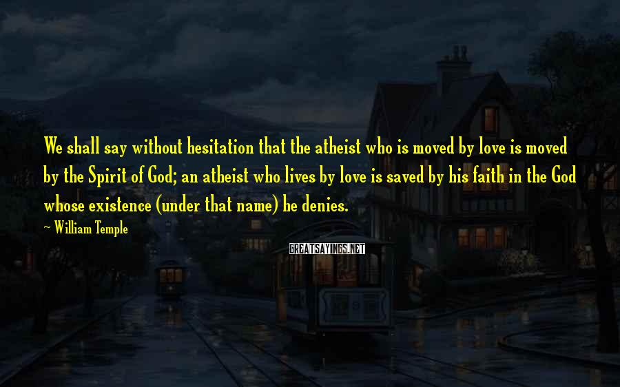 William Temple Sayings: We shall say without hesitation that the atheist who is moved by love is moved