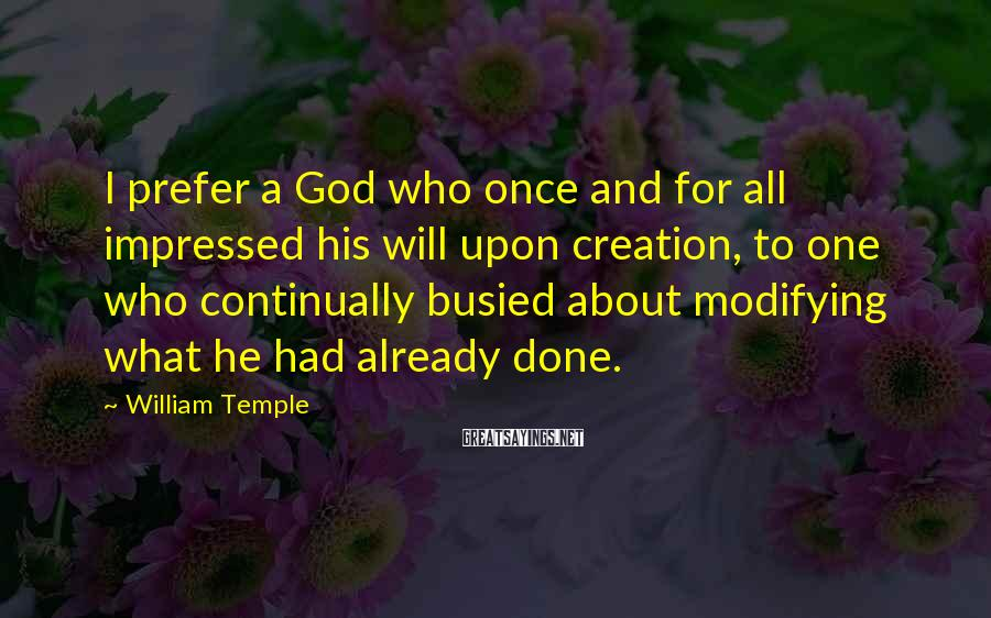 William Temple Sayings: I prefer a God who once and for all impressed his will upon creation, to