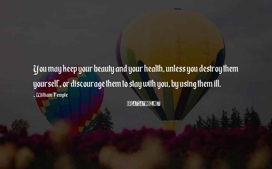 William Temple Sayings: You may keep your beauty and your health, unless you destroy them yourself, or discourage