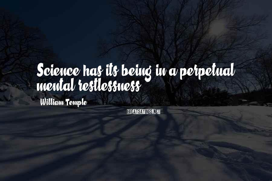 William Temple Sayings: Science has its being in a perpetual mental restlessness.