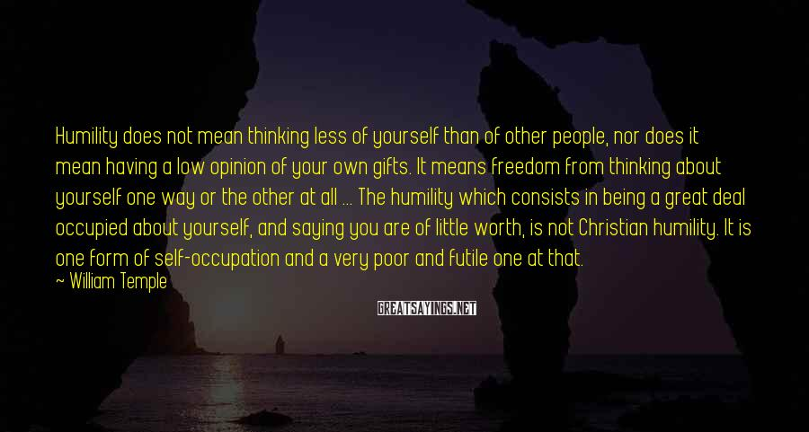 William Temple Sayings: Humility does not mean thinking less of yourself than of other people, nor does it