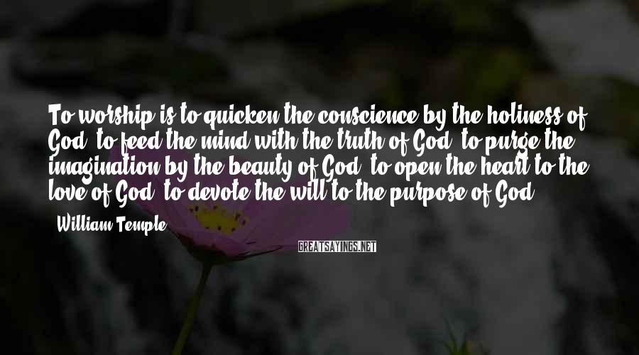 William Temple Sayings: To worship is to quicken the conscience by the holiness of God, to feed the