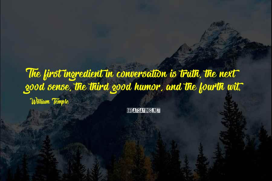 William Temple Sayings: The first ingredient in conversation is truth, the next good sense, the third good humor,