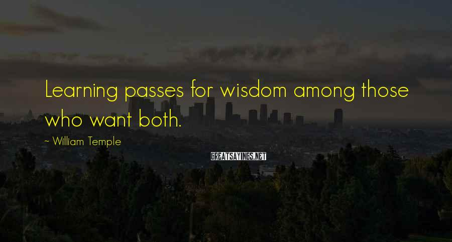 William Temple Sayings: Learning passes for wisdom among those who want both.