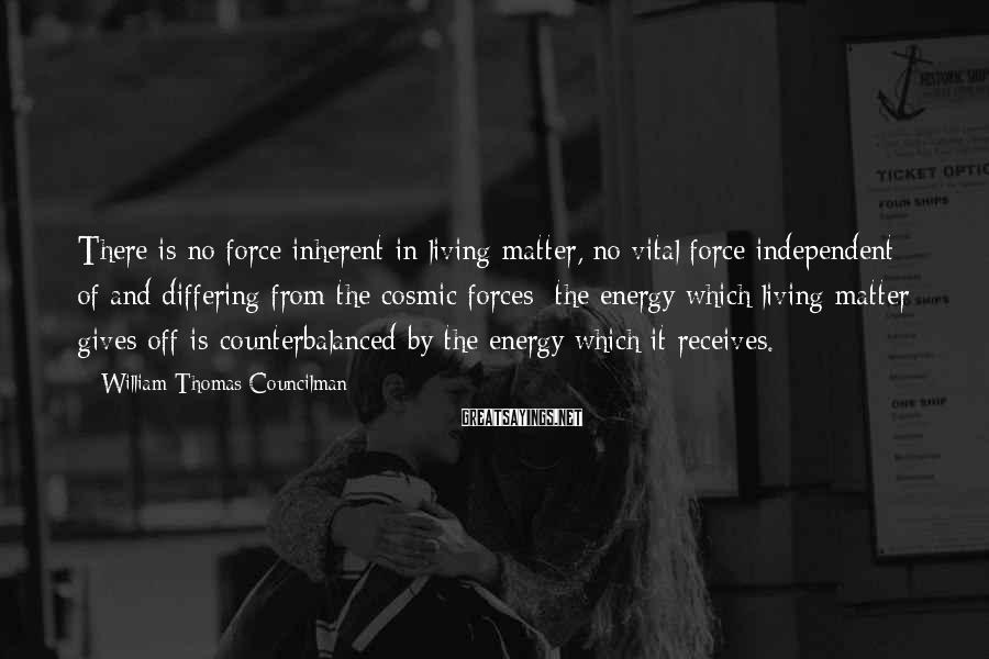 William Thomas Councilman Sayings: There is no force inherent in living matter, no vital force independent of and differing