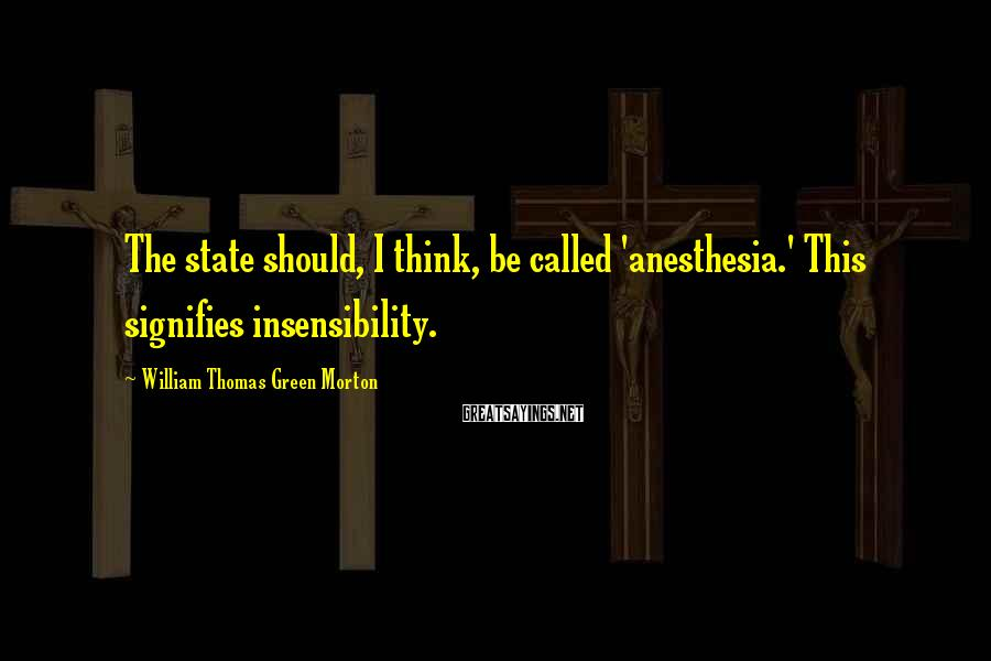 William Thomas Green Morton Sayings: The state should, I think, be called 'anesthesia.' This signifies insensibility.