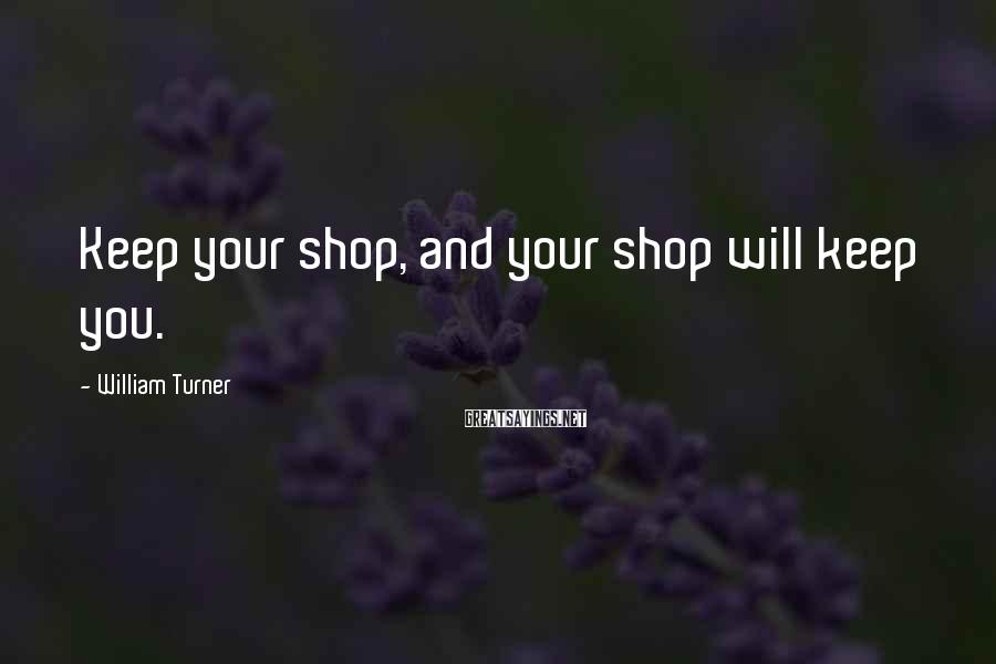 William Turner Sayings: Keep your shop, and your shop will keep you.