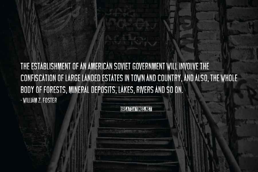 William Z. Foster Sayings: The establishment of an American Soviet government will involve the confiscation of large landed estates