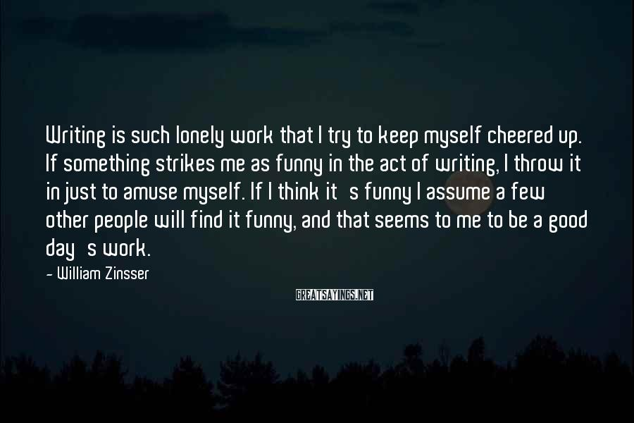 William Zinsser Sayings: Writing is such lonely work that I try to keep myself cheered up. If something