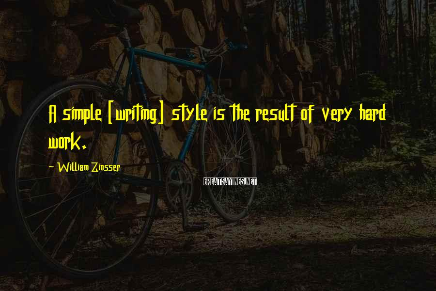 William Zinsser Sayings: A simple [writing] style is the result of very hard work.