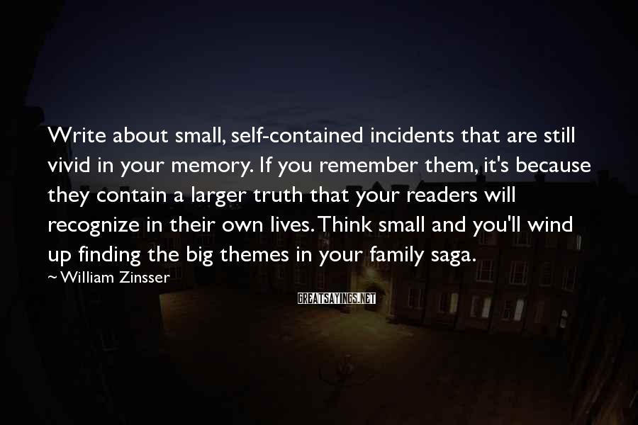 William Zinsser Sayings: Write about small, self-contained incidents that are still vivid in your memory. If you remember