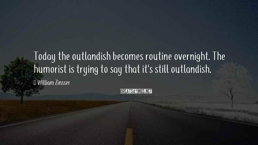 William Zinsser Sayings: Today the outlandish becomes routine overnight. The humorist is trying to say that it's still