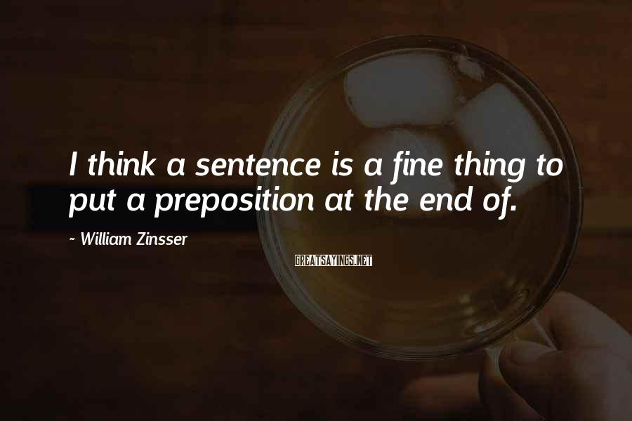 William Zinsser Sayings: I think a sentence is a fine thing to put a preposition at the end