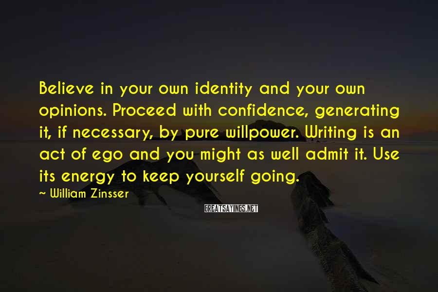 William Zinsser Sayings: Believe in your own identity and your own opinions. Proceed with confidence, generating it, if