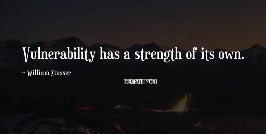William Zinsser Sayings: Vulnerability has a strength of its own.
