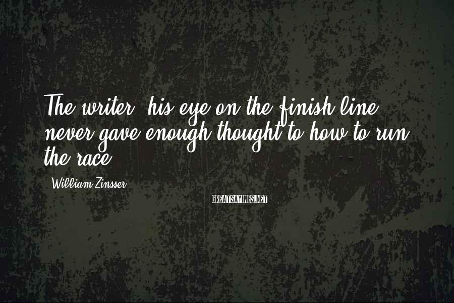 William Zinsser Sayings: The writer, his eye on the finish line, never gave enough thought to how to