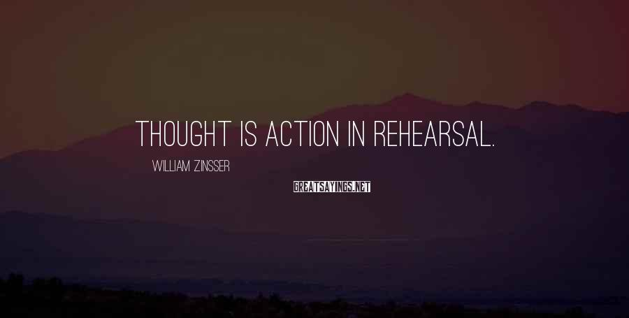William Zinsser Sayings: Thought is action in rehearsal.