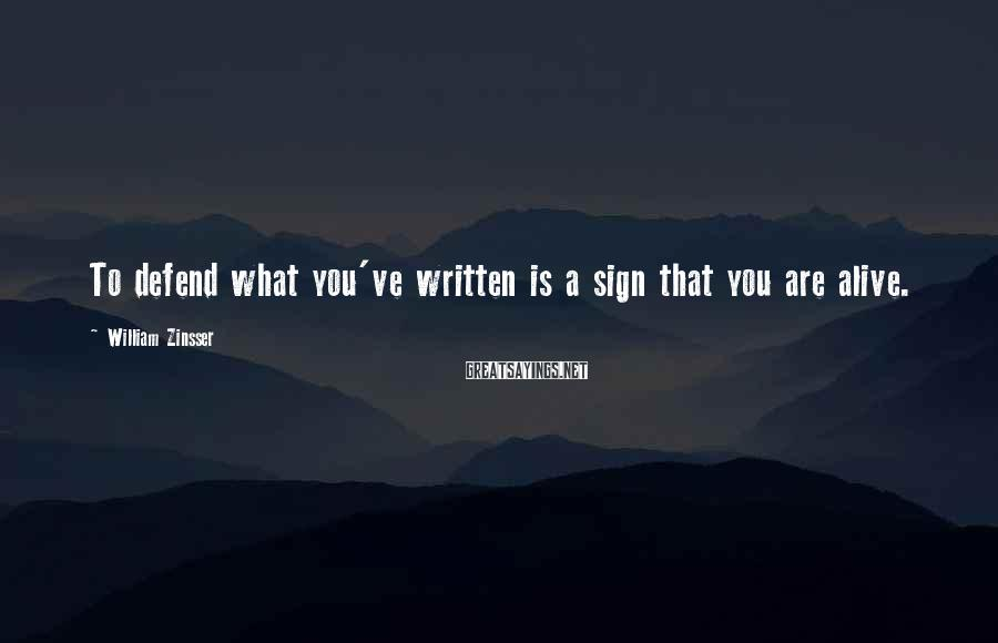 William Zinsser Sayings: To defend what you've written is a sign that you are alive.
