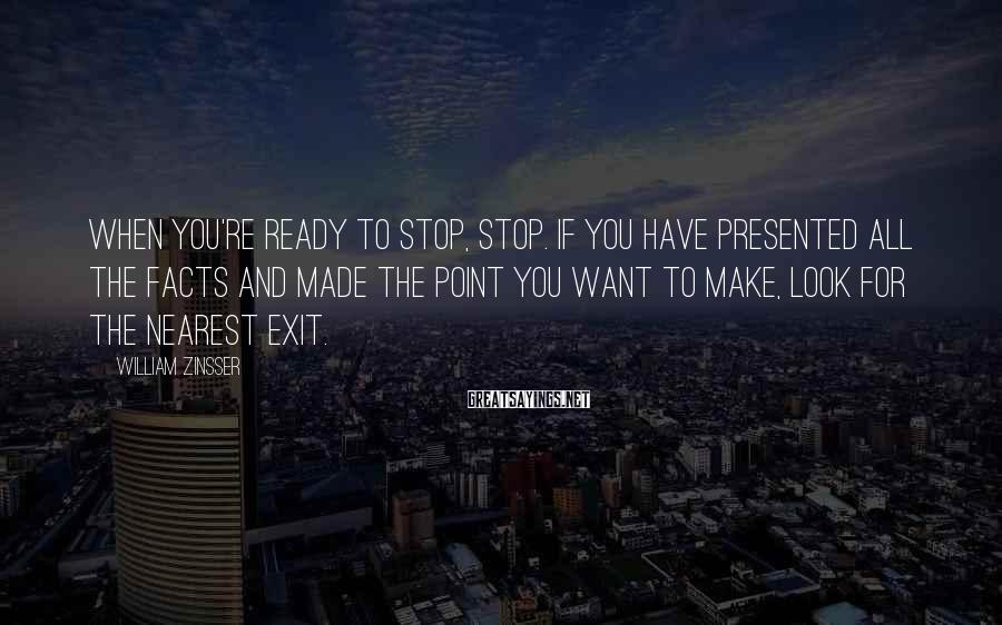William Zinsser Sayings: When you're ready to stop, stop. If you have presented all the facts and made