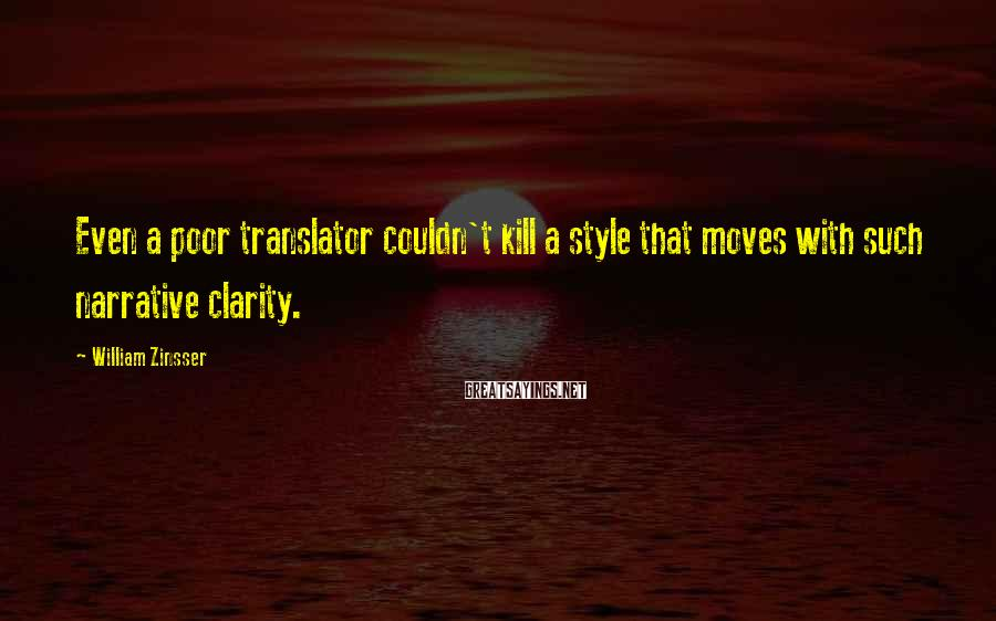 William Zinsser Sayings: Even a poor translator couldn't kill a style that moves with such narrative clarity.