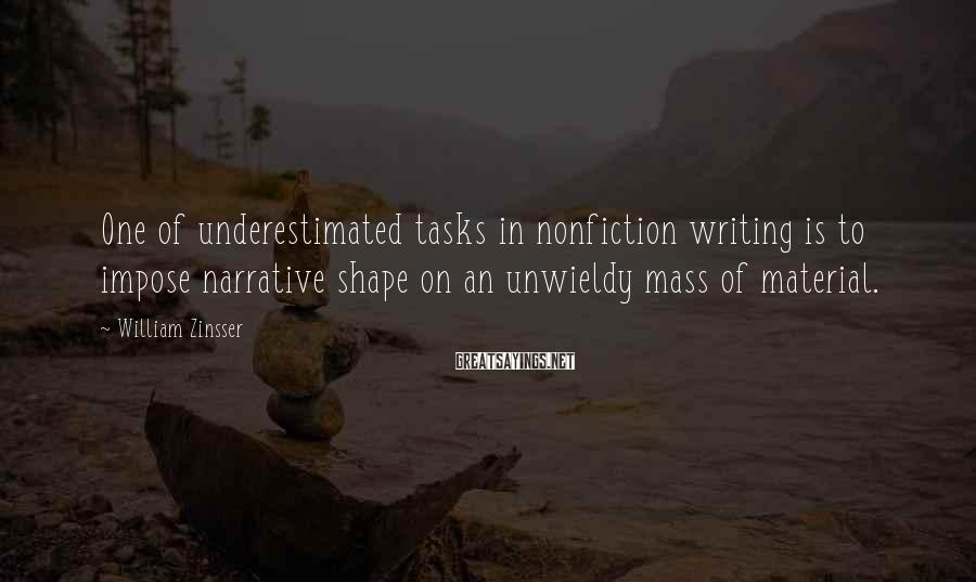 William Zinsser Sayings: One of underestimated tasks in nonfiction writing is to impose narrative shape on an unwieldy