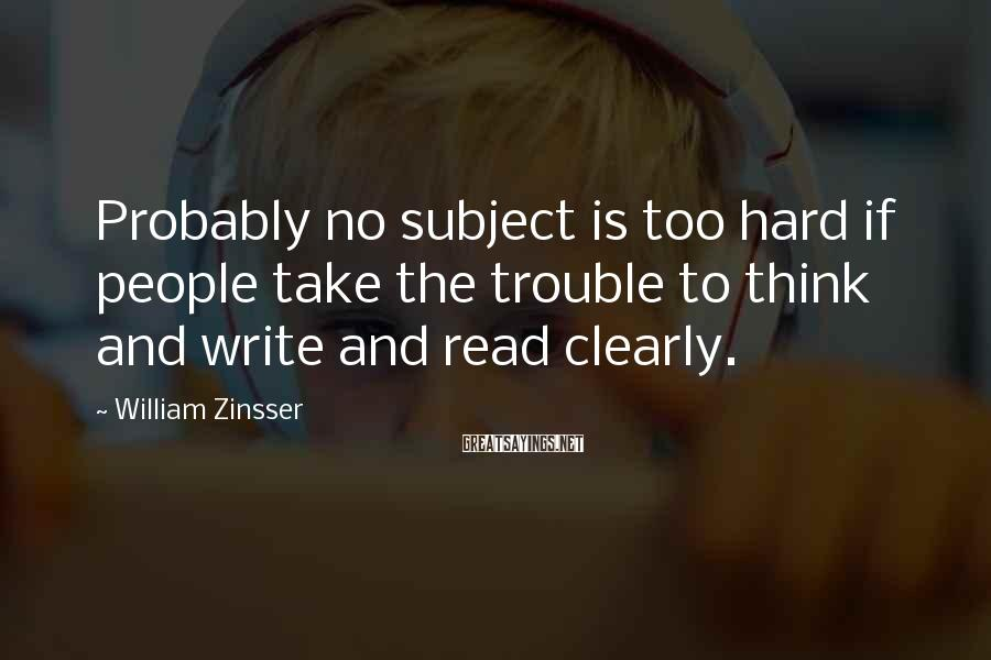 William Zinsser Sayings: Probably no subject is too hard if people take the trouble to think and write