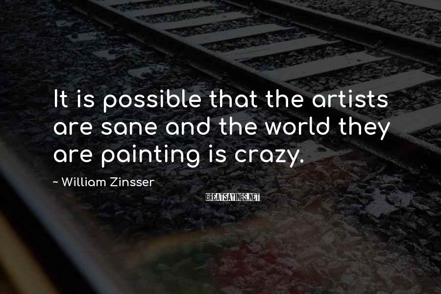 William Zinsser Sayings: It is possible that the artists are sane and the world they are painting is