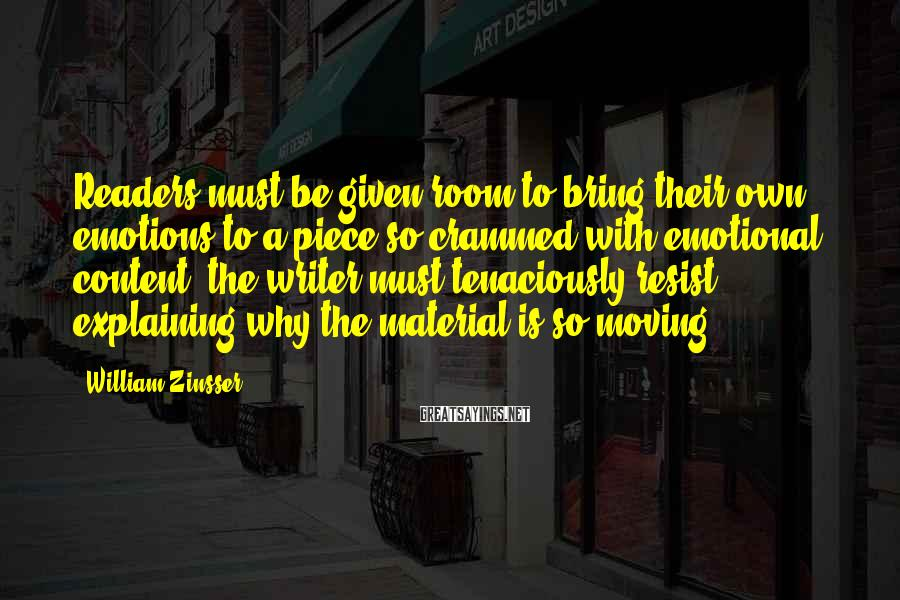 William Zinsser Sayings: Readers must be given room to bring their own emotions to a piece so crammed