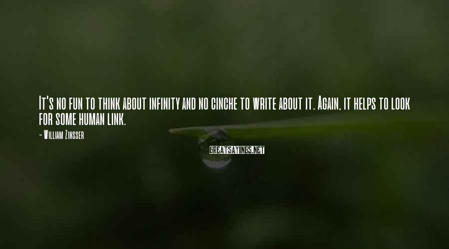 William Zinsser Sayings: It's no fun to think about infinity and no cinche to write about it. Again,