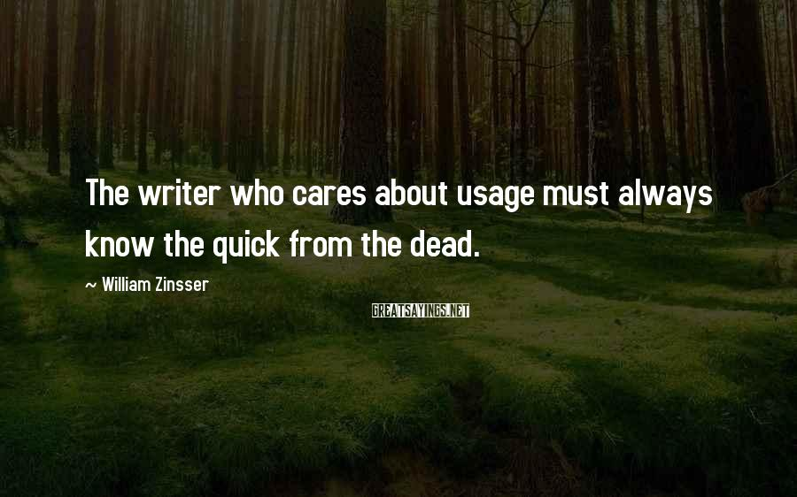 William Zinsser Sayings: The writer who cares about usage must always know the quick from the dead.