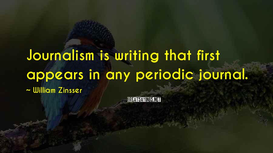William Zinsser Sayings: Journalism is writing that first appears in any periodic journal.
