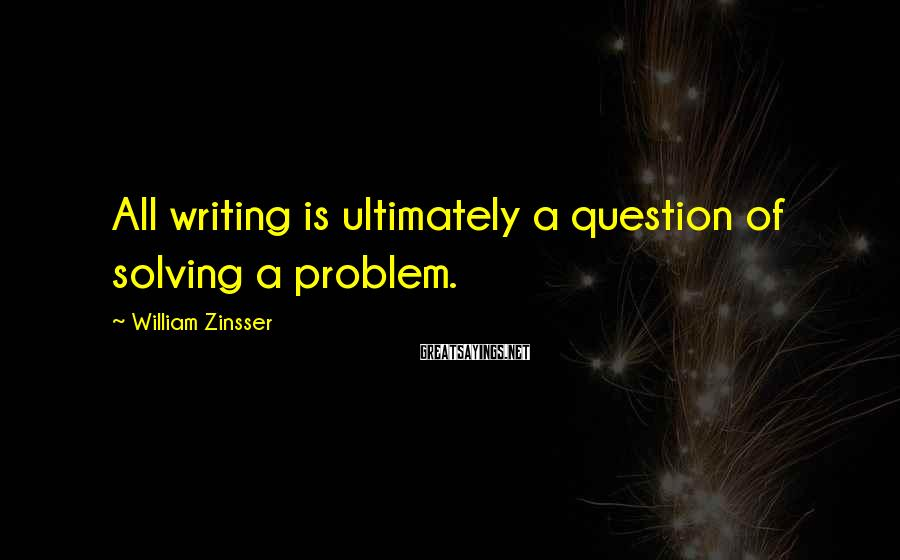 William Zinsser Sayings: All writing is ultimately a question of solving a problem.