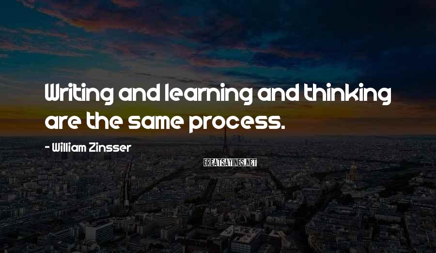 William Zinsser Sayings: Writing and learning and thinking are the same process.
