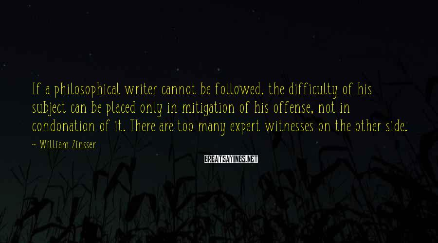 William Zinsser Sayings: If a philosophical writer cannot be followed, the difficulty of his subject can be placed