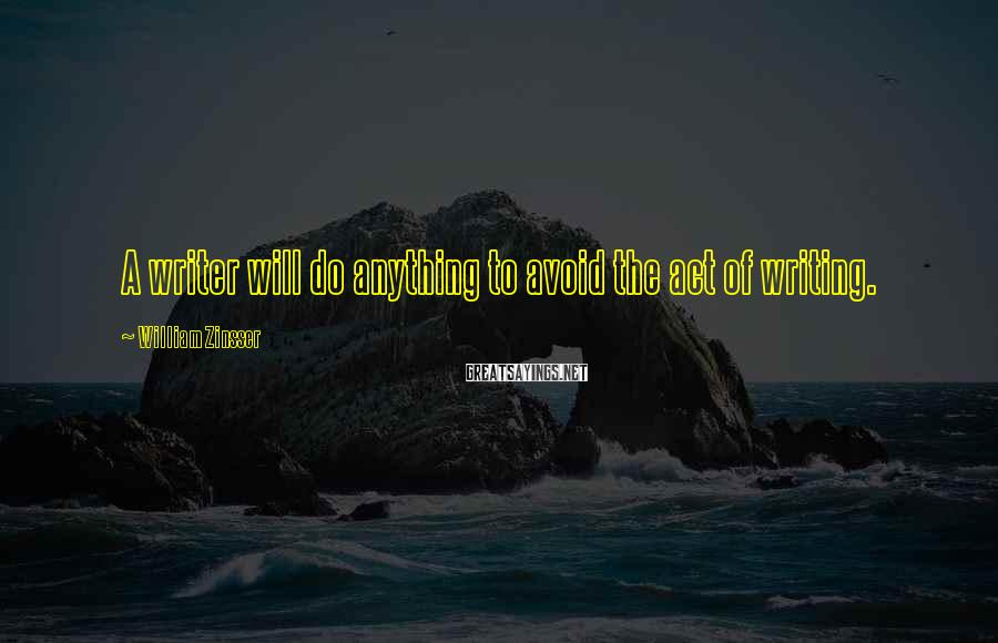 William Zinsser Sayings: A writer will do anything to avoid the act of writing.