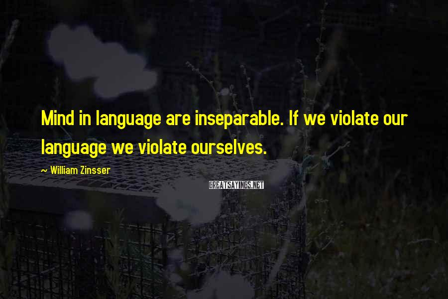 William Zinsser Sayings: Mind in language are inseparable. If we violate our language we violate ourselves.