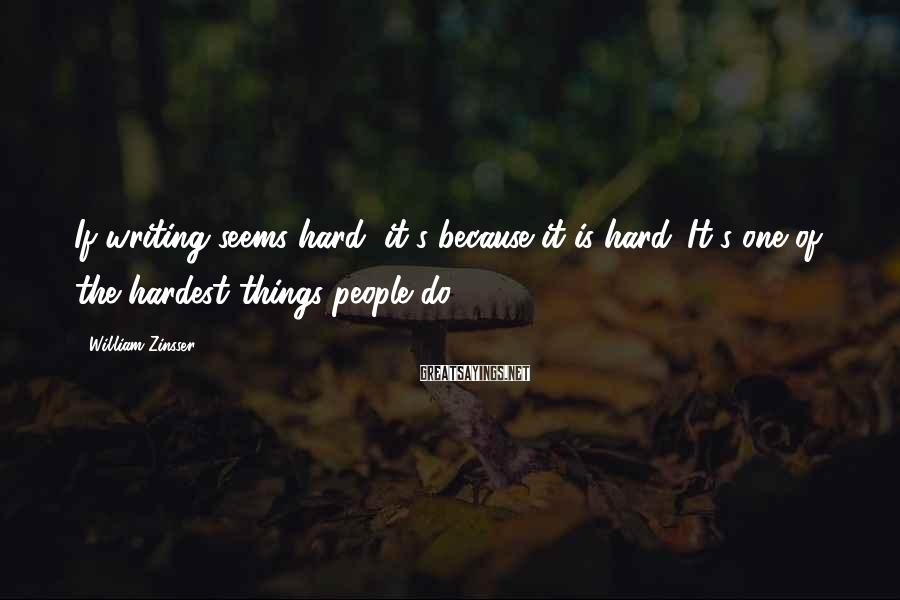 William Zinsser Sayings: If writing seems hard, it's because it is hard. It's one of the hardest things