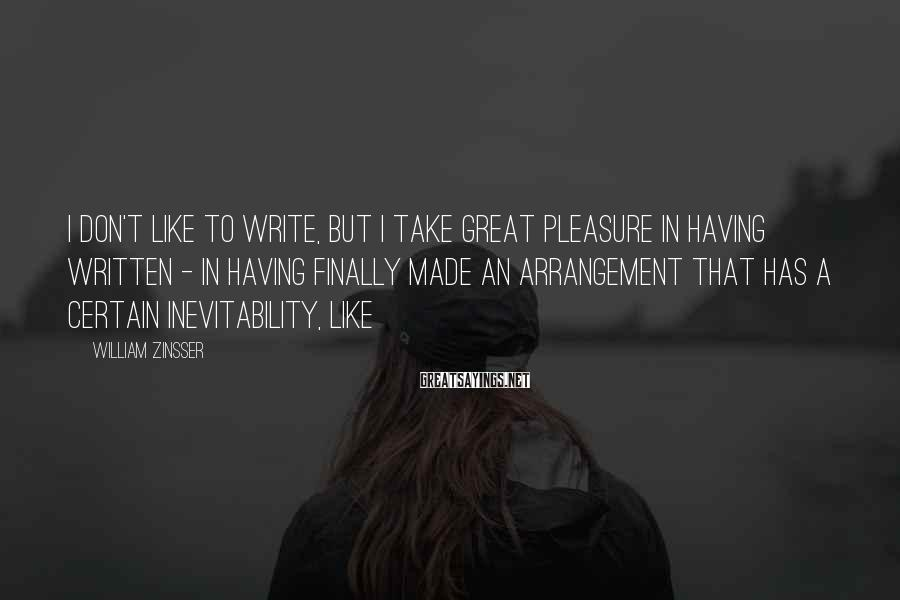 William Zinsser Sayings: I don't like to write, but I take great pleasure in having written - in