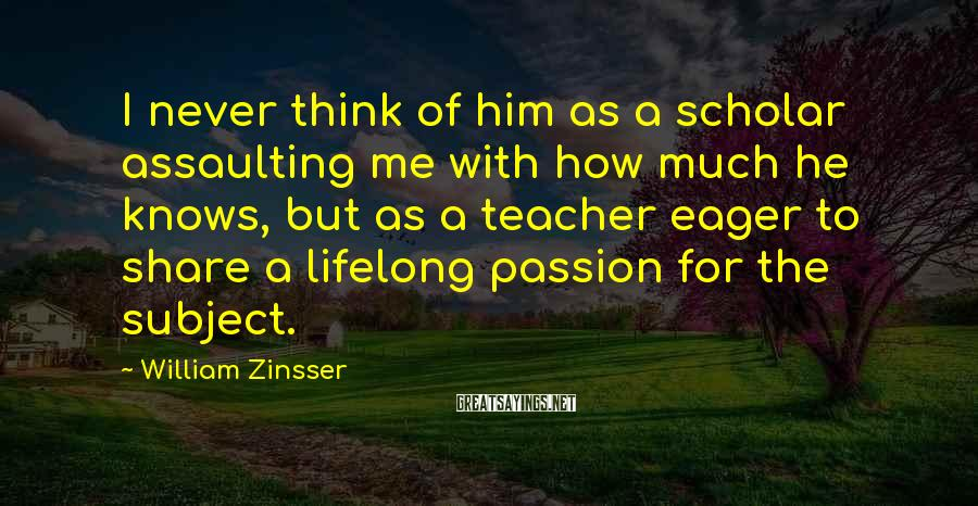 William Zinsser Sayings: I never think of him as a scholar assaulting me with how much he knows,
