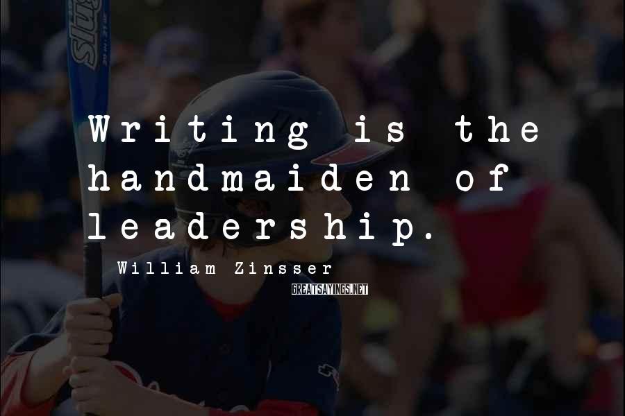 William Zinsser Sayings: Writing is the handmaiden of leadership.