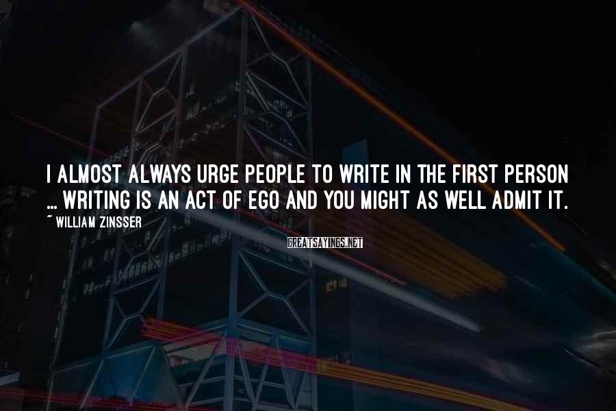William Zinsser Sayings: I almost always urge people to write in the first person ... Writing is an