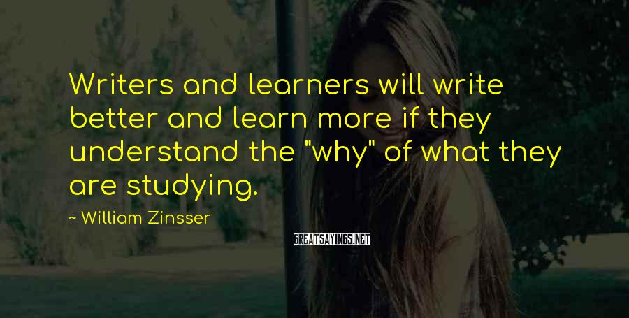 """William Zinsser Sayings: Writers and learners will write better and learn more if they understand the """"why"""" of"""