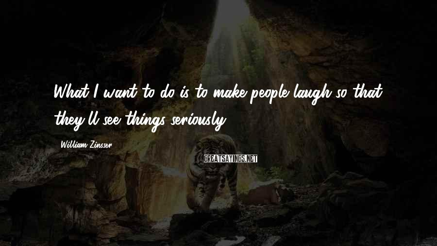 William Zinsser Sayings: What I want to do is to make people laugh so that they'll see things