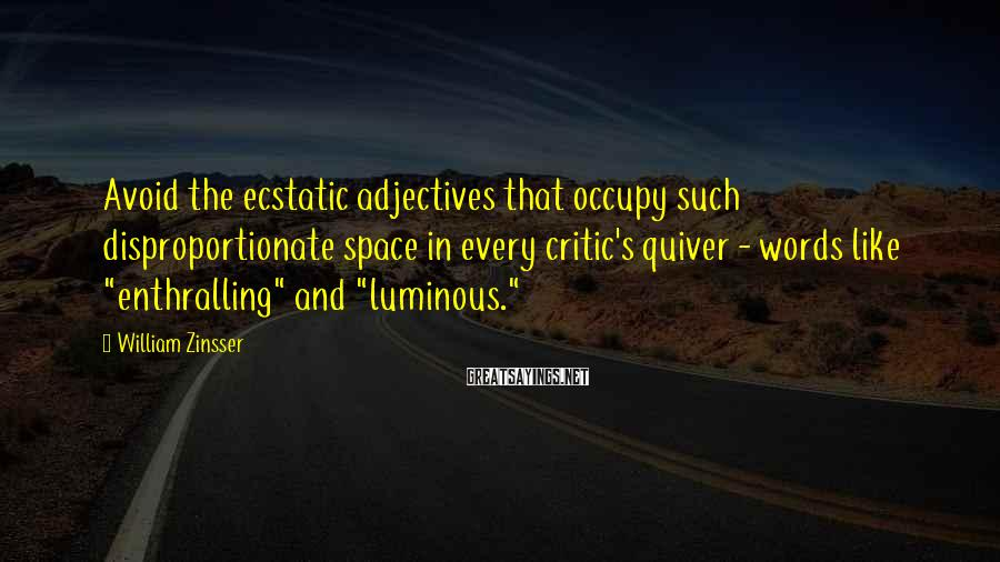 William Zinsser Sayings: Avoid the ecstatic adjectives that occupy such disproportionate space in every critic's quiver - words