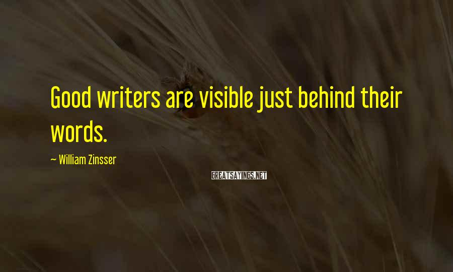 William Zinsser Sayings: Good writers are visible just behind their words.